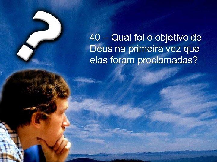40 – Qual foi o objetivo de Deus na primeira vez que elas