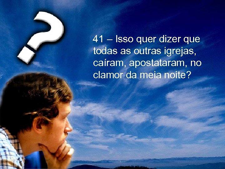 41 – Isso quer dizer que todas as outras igrejas, caíram, apostataram, no