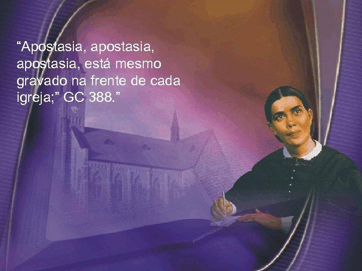 """Apostasia, apostasia, está mesmo gravado na frente de cada igreja; "" GC 388. """