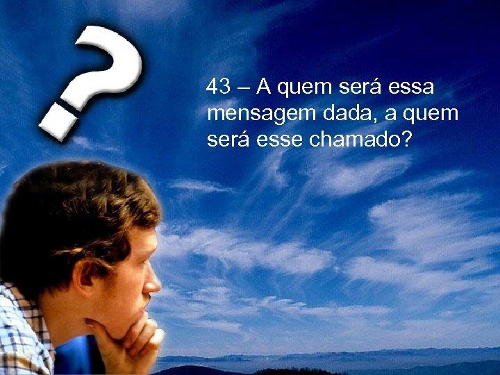 43 – A quem será essa mensagem dada, a quem será esse chamado?