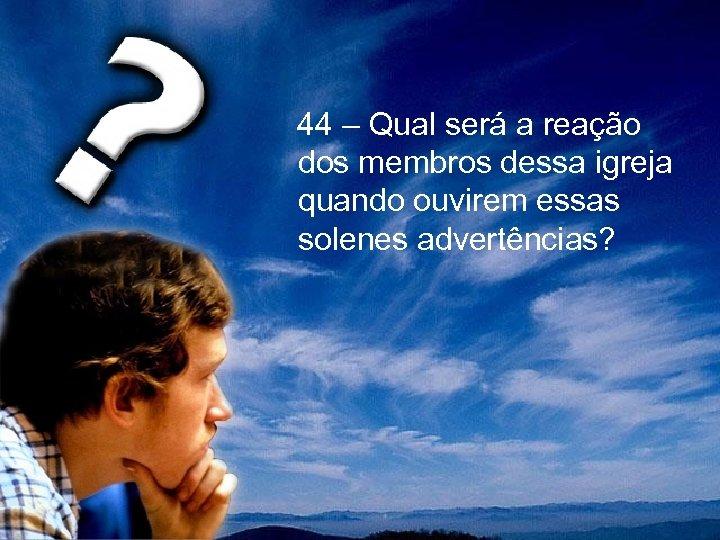 44 – Qual será a reação dos membros dessa igreja quando ouvirem essas
