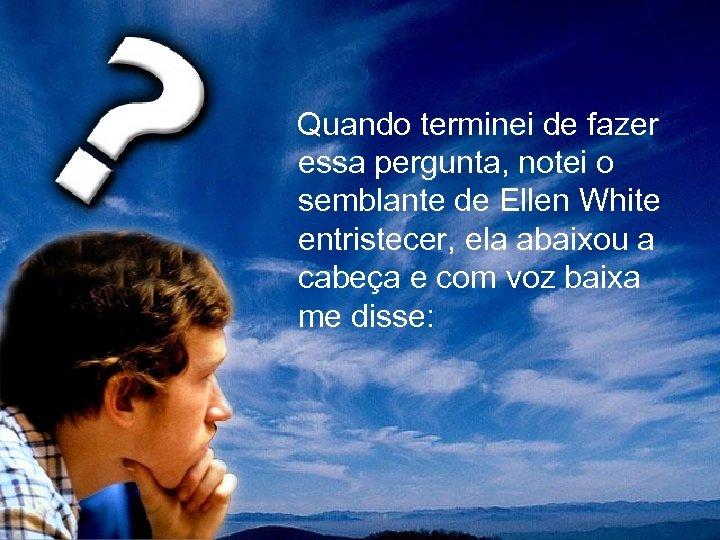 Quando terminei de fazer essa pergunta, notei o semblante de Ellen White entristecer,