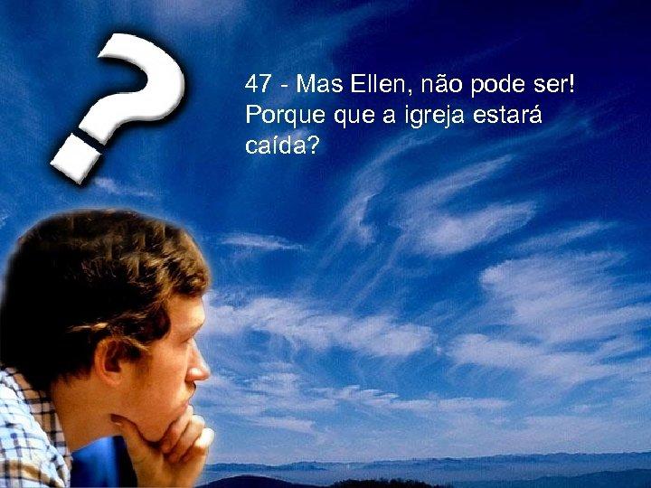 47 - Mas Ellen, não pode ser! Porque a igreja estará caída?