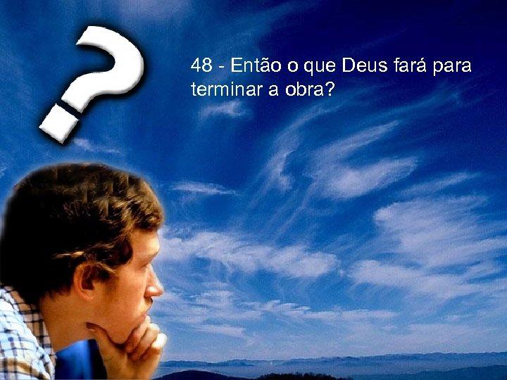 48 - Então o que Deus fará para terminar a obra?