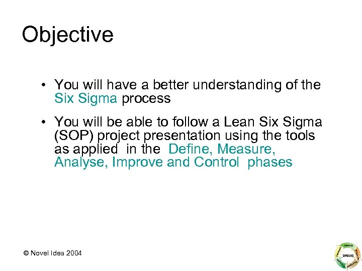 Objective • You will have a better understanding of the Six Sigma process •