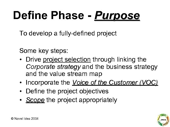 Define Phase - Purpose To develop a fully-defined project Some key steps: • Drive