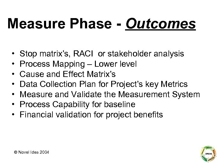 Measure Phase - Outcomes • • Stop matrix's, RACI or stakeholder analysis Process Mapping
