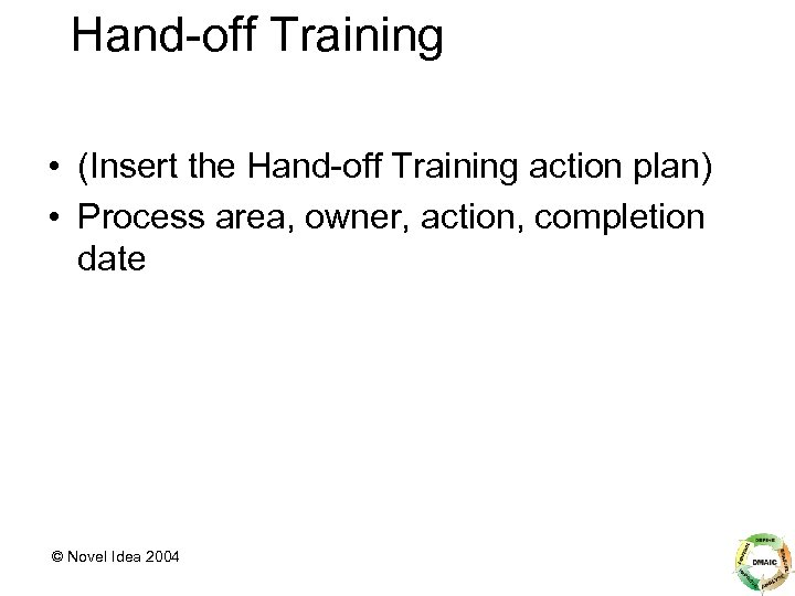 Hand-off Training • (Insert the Hand-off Training action plan) • Process area, owner, action,