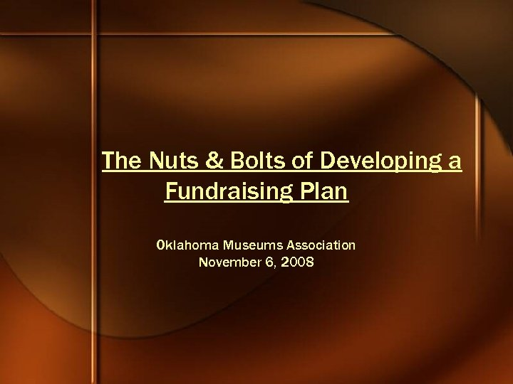 The Nuts & Bolts of Developing a Fundraising Plan Oklahoma Museums Association November 6,