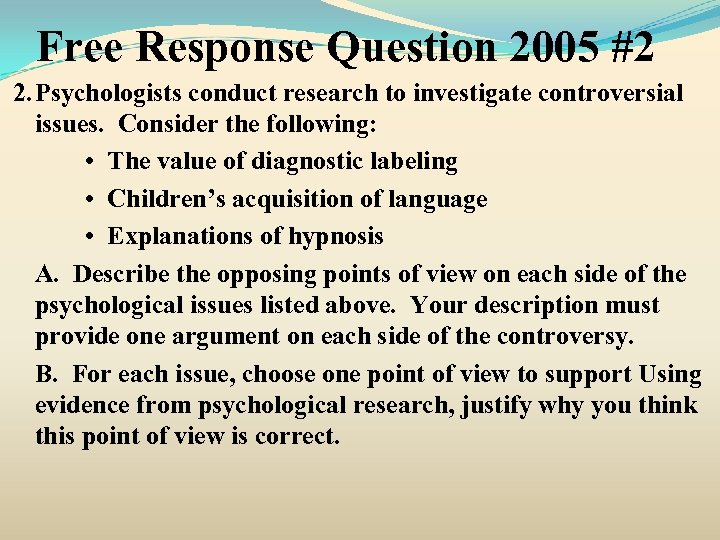 Free Response Question 2005 #2 2. Psychologists conduct research to investigate controversial issues. Consider
