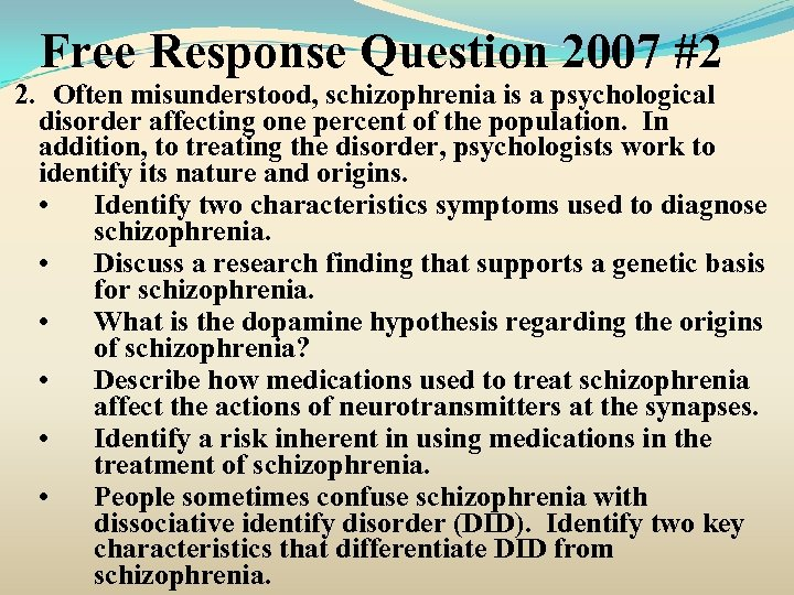 Free Response Question 2007 #2 2. Often misunderstood, schizophrenia is a psychological disorder affecting