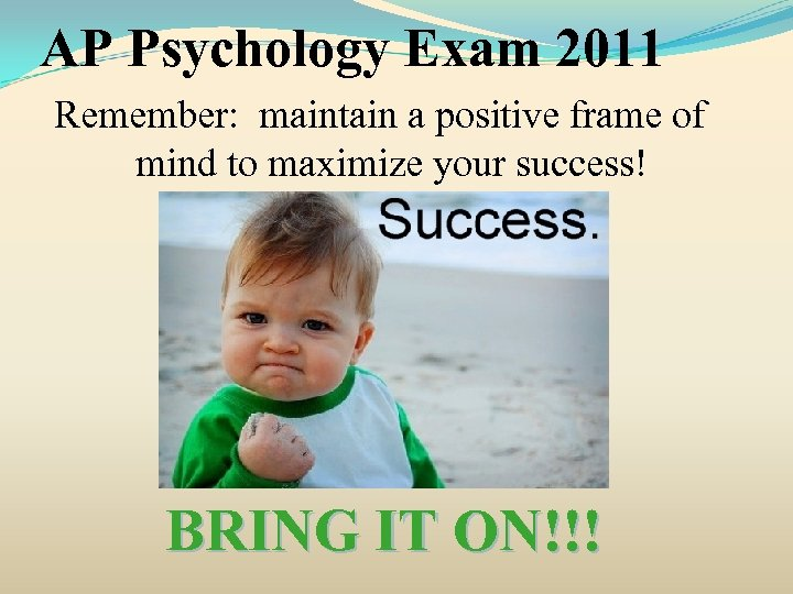 AP Psychology Exam 2011 Remember: maintain a positive frame of mind to maximize your