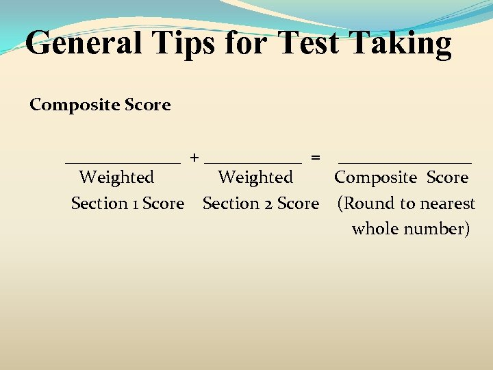 General Tips for Test Taking Composite Score _______ + ______ = ________ Weighted Composite