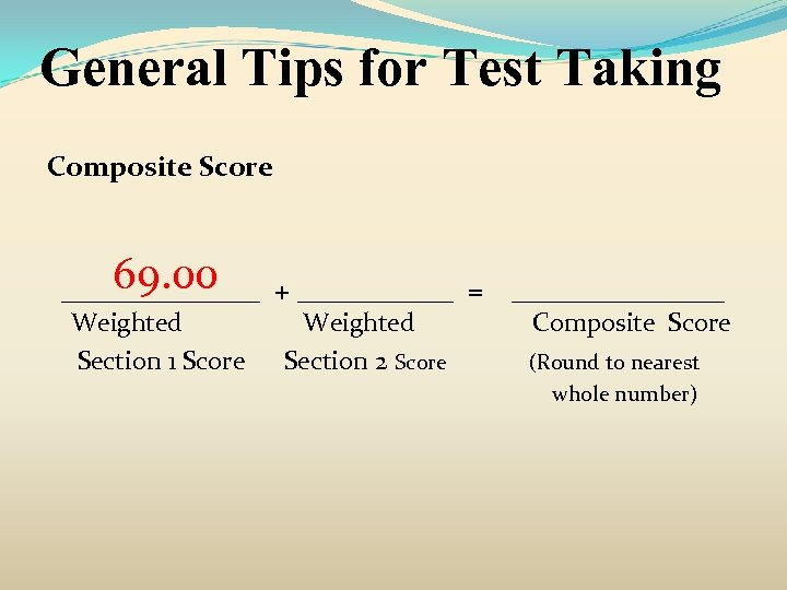 General Tips for Test Taking Composite Score 69. 00 _______ + ______ = Weighted