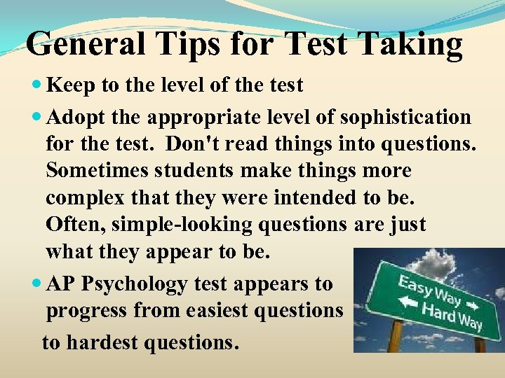 General Tips for Test Taking Keep to the level of the test Adopt the
