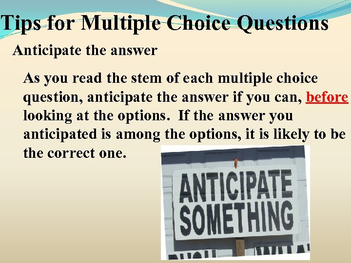 Tips for Multiple Choice Questions Anticipate the answer As you read the stem of