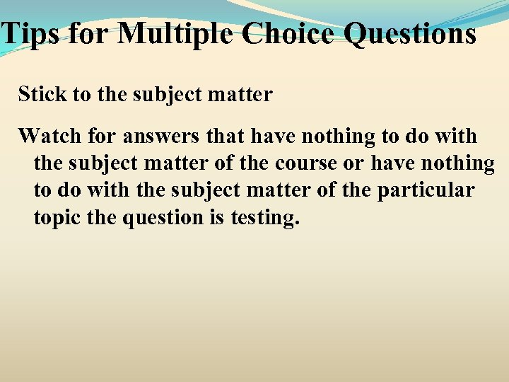 Tips for Multiple Choice Questions Stick to the subject matter Watch for answers that