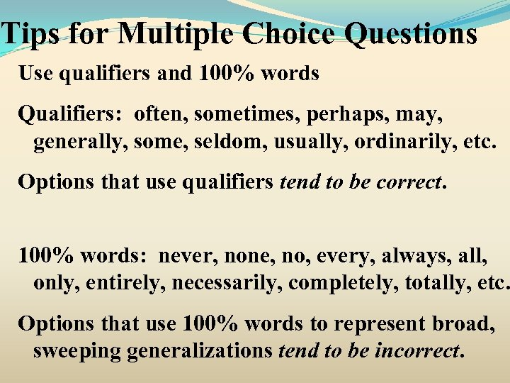 Tips for Multiple Choice Questions Use qualifiers and 100% words Qualifiers: often, sometimes, perhaps,