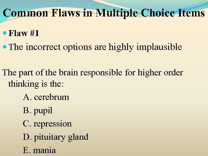 Common Flaws in Multiple Choice Items Flaw #1 The incorrect options are highly implausible