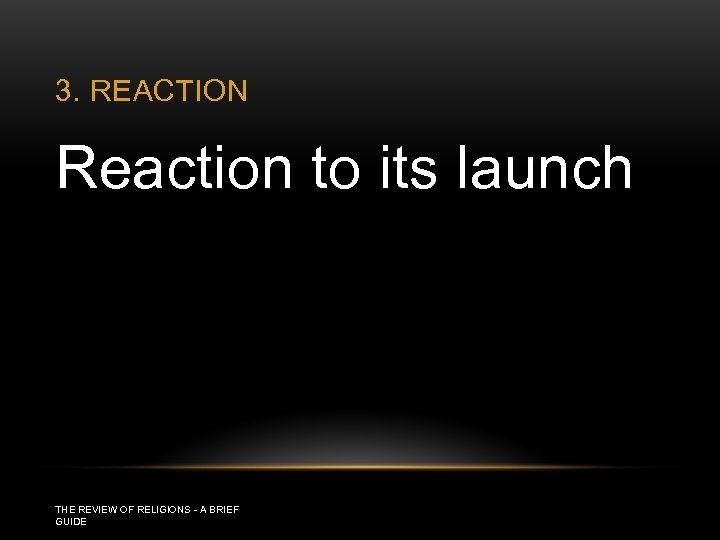 3. REACTION Reaction to its launch THE REVIEW OF RELIGIONS - A BRIEF GUIDE