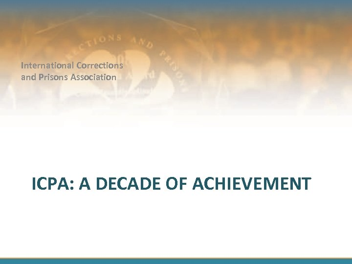 International Corrections and Prisons Association ICPA: A DECADE OF ACHIEVEMENT