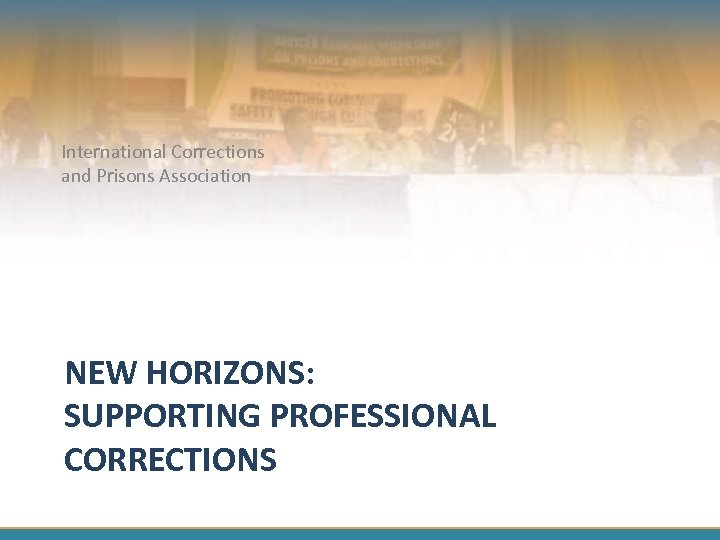 International Corrections and Prisons Association NEW HORIZONS: SUPPORTING PROFESSIONAL CORRECTIONS