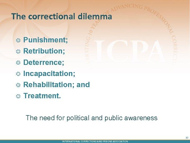 The correctional dilemma Punishment; Retribution; Deterrence; Incapacitation; Rehabilitation; and Treatment. The need for political