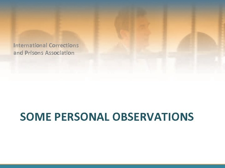 International Corrections and Prisons Association SOME PERSONAL OBSERVATIONS