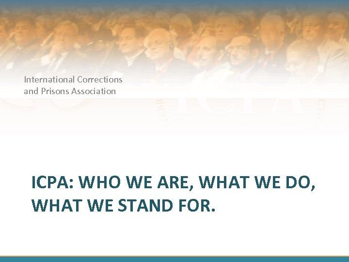 International Corrections and Prisons Association ICPA: WHO WE ARE, WHAT WE DO, WHAT WE