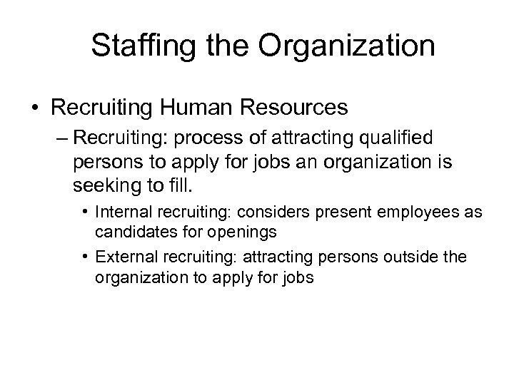 Staffing the Organization • Recruiting Human Resources – Recruiting: process of attracting qualified persons