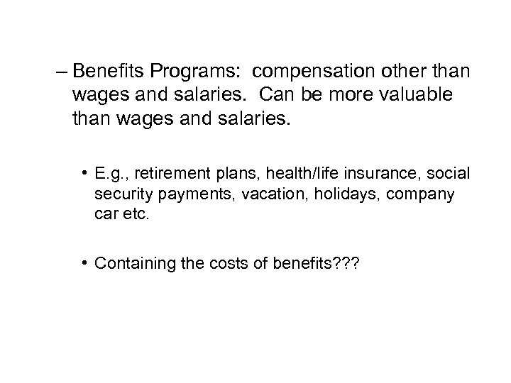 – Benefits Programs: compensation other than wages and salaries. Can be more valuable than