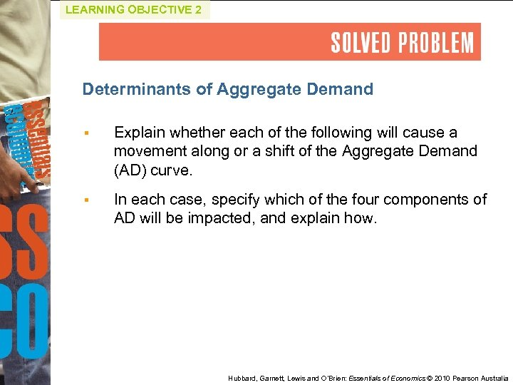 LEARNING OBJECTIVE 2 Determinants of Aggregate Demand § Explain whether each of the following