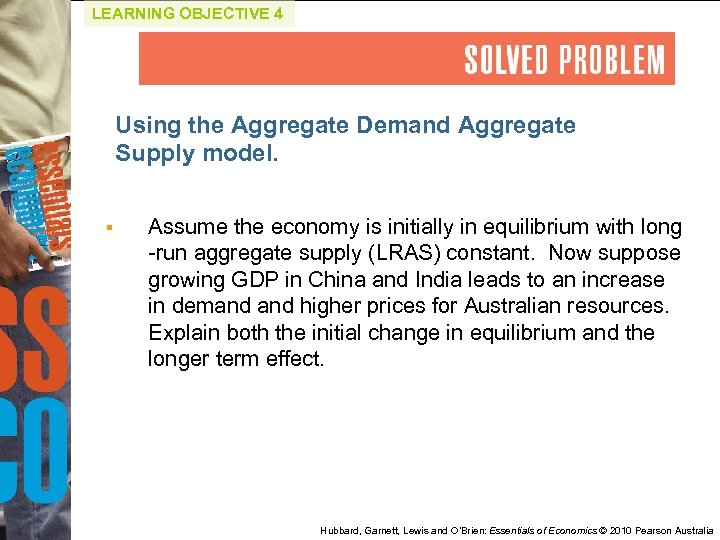 LEARNING OBJECTIVE 4 Using the Aggregate Demand Aggregate Supply model. § Assume the economy