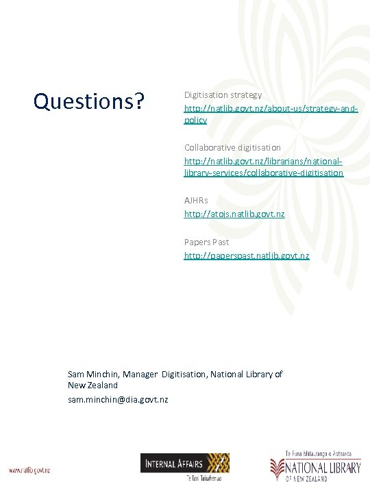 Questions? Digitisation strategy http: //natlib. govt. nz/about-us/strategy-andpolicy Collaborative digitisation http: //natlib. govt. nz/librarians/nationallibrary-services/collaborative-digitisation AJHRs