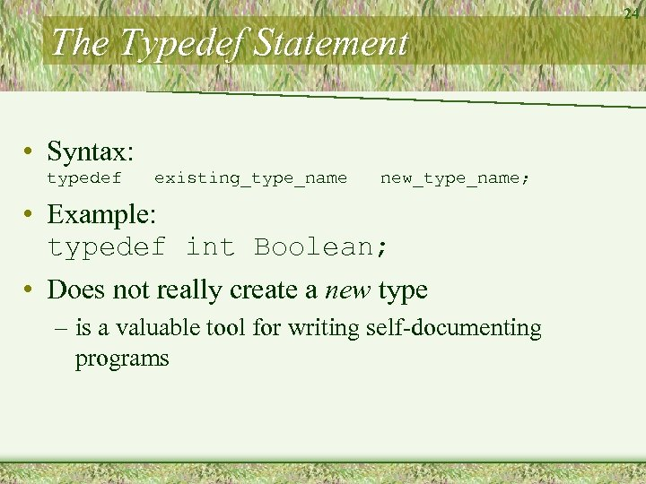 The Typedef Statement • Syntax: typedef existing_type_name new_type_name; • Example: typedef int Boolean; •