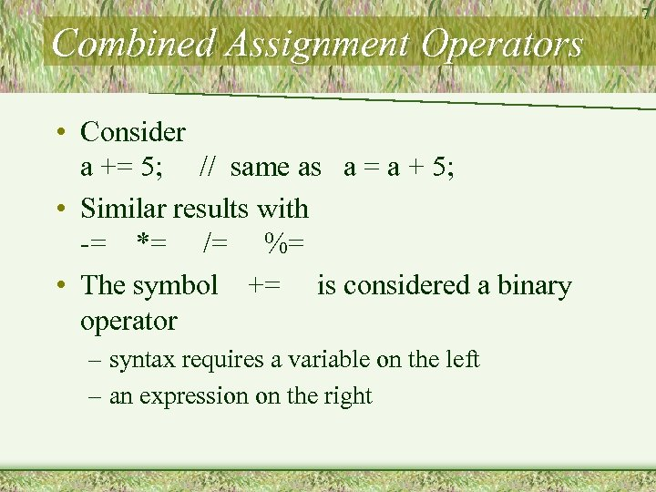 Combined Assignment Operators • Consider a += 5; // same as a = a
