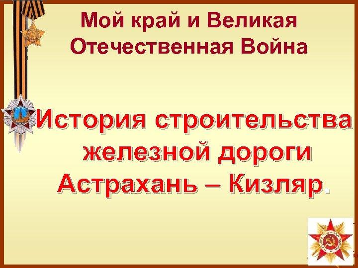 Мой край и Великая Отечественная Война История строительства железной дороги Астрахань – Кизляр.