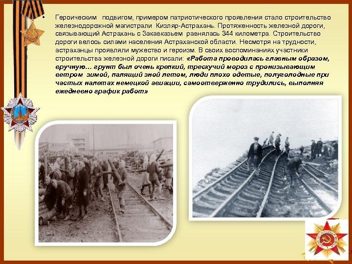 • Героическим подвигом, примером патриотического проявления стало строительство железнодорожной магистрали Кизляр-Астрахань. Протяженность железной