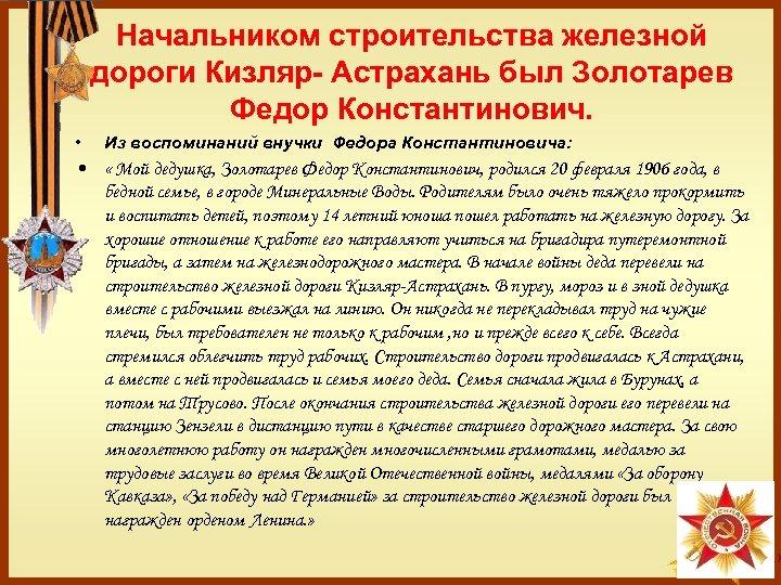 Начальником строительства железной дороги Кизляр- Астрахань был Золотарев Федор Константинович. • Из воспоминаний внучки