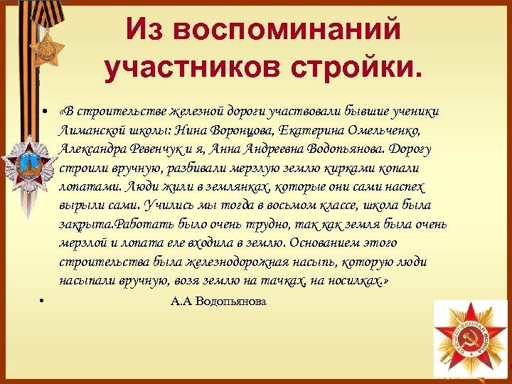• Из воспоминаний участников стройки. «В строительстве железной дороги участвовали бывшие ученики Лиманской