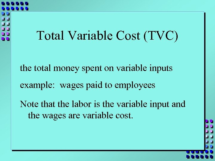 Total Variable Cost (TVC) the total money spent on variable inputs example: wages paid