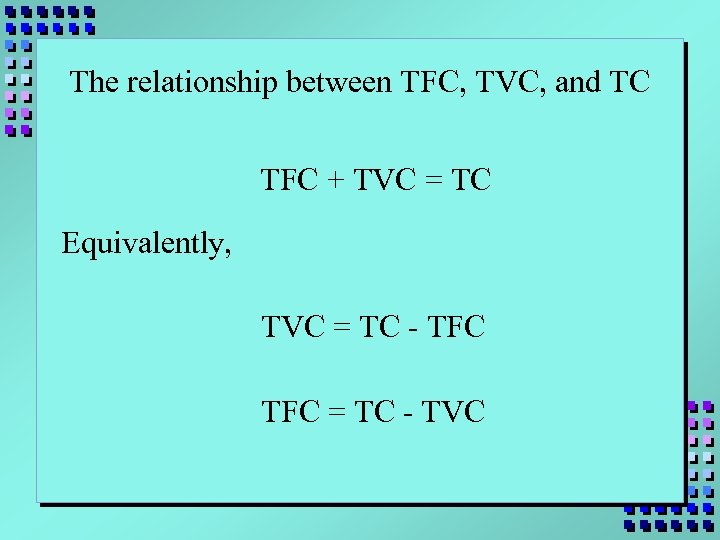 The relationship between TFC, TVC, and TC TFC + TVC = TC Equivalently, TVC