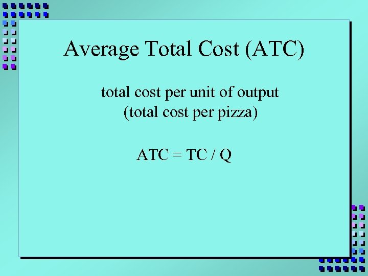 Average Total Cost (ATC) total cost per unit of output (total cost per pizza)