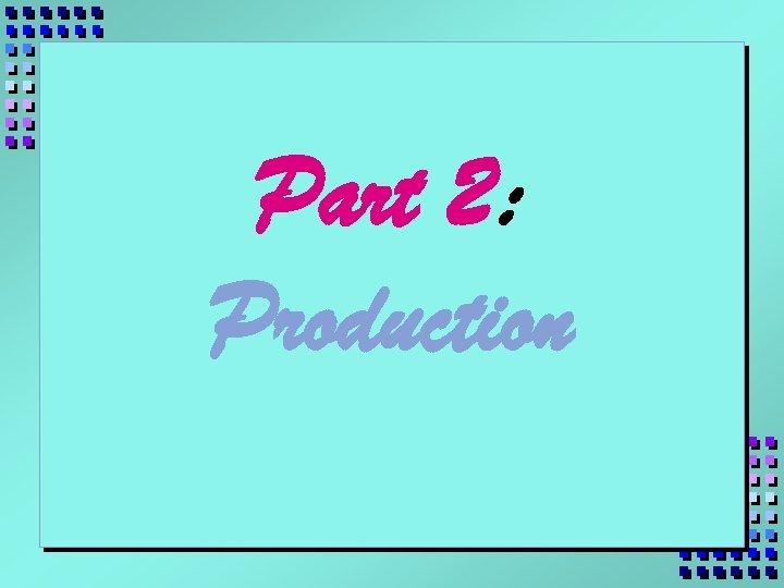 Part 2: Production