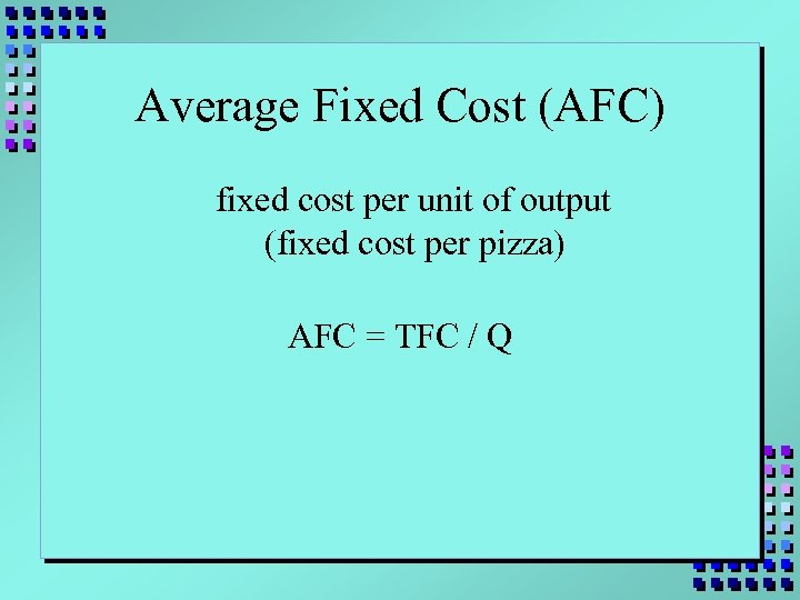 Average Fixed Cost (AFC) fixed cost per unit of output (fixed cost per pizza)