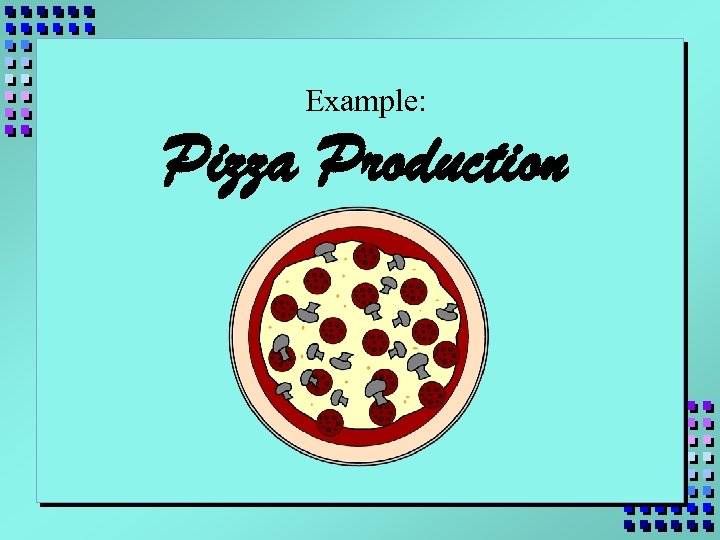 Example: Pizza Production