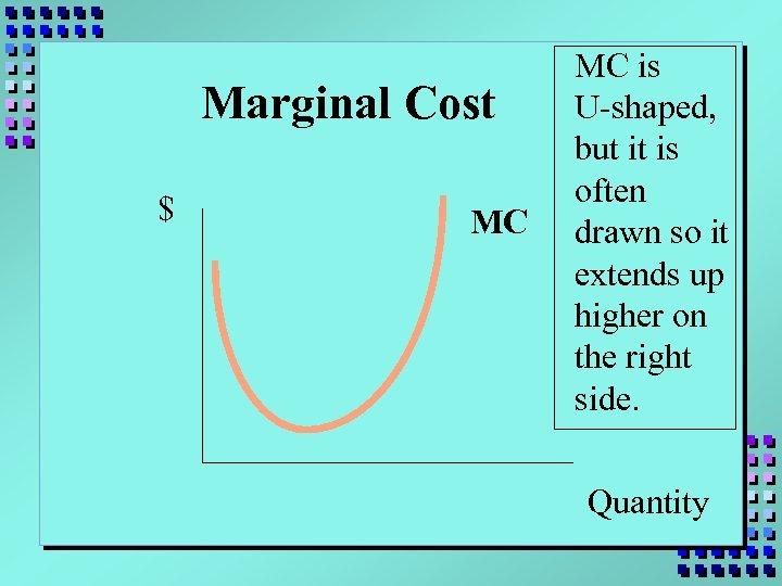 Marginal Cost $ MC MC is U-shaped, but it is often drawn so it