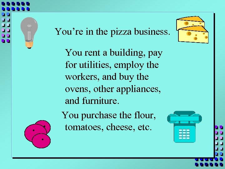 You're in the pizza business. . You rent a building, pay for utilities, employ