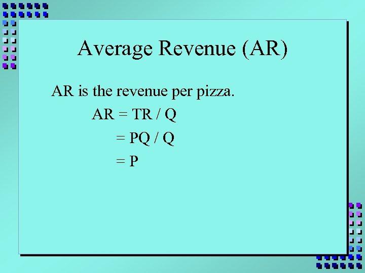 Average Revenue (AR) AR is the revenue per pizza. AR = TR / Q