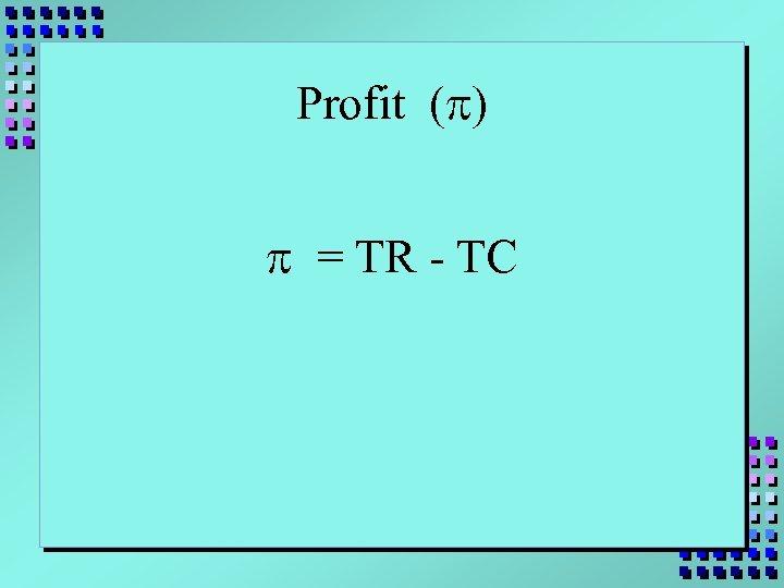 Profit (p) p = TR - TC